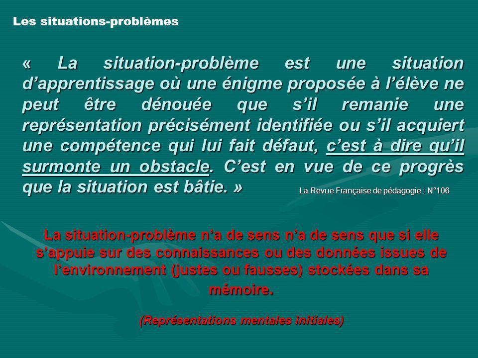 « La situation-problème est une situation dapprentissage où une énigme proposée à lélève ne peut être dénouée que sil remanie une représentation préci