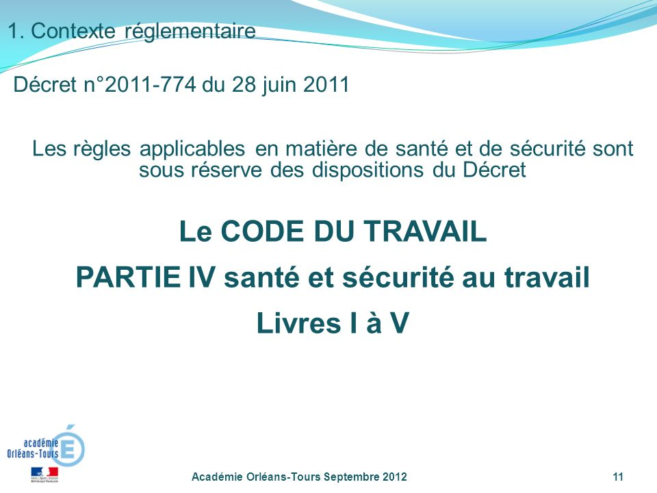 Les règles applicables en matière de santé et de sécurité sont sous réserve des dispositions du Décret Le CODE DU TRAVAIL PARTIE IV santé et sécurité au travail Livres I à V Académie Orléans-Tours Septembre 201211 1.