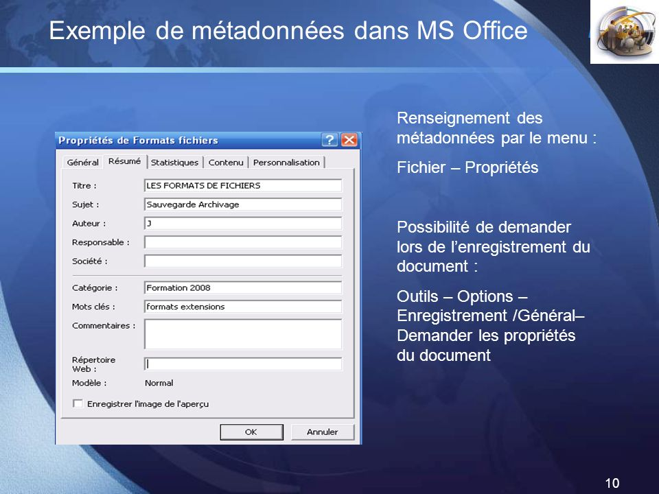 LOGO 10 Exemple de métadonnées dans MS Office Renseignement des métadonnées par le menu : Fichier – Propriétés Possibilité de demander lors de lenregi