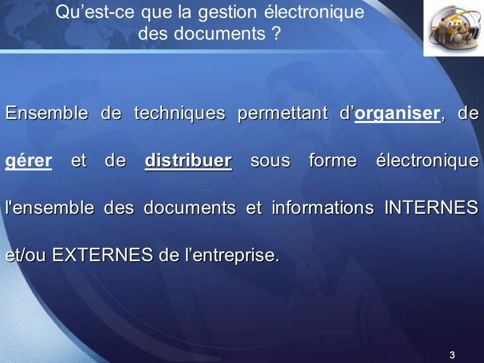 LOGO 3 Quest-ce que la gestion électronique des documents ? Ensemble de techniques permettant d, de et de distribuer sous forme électronique l'ensembl