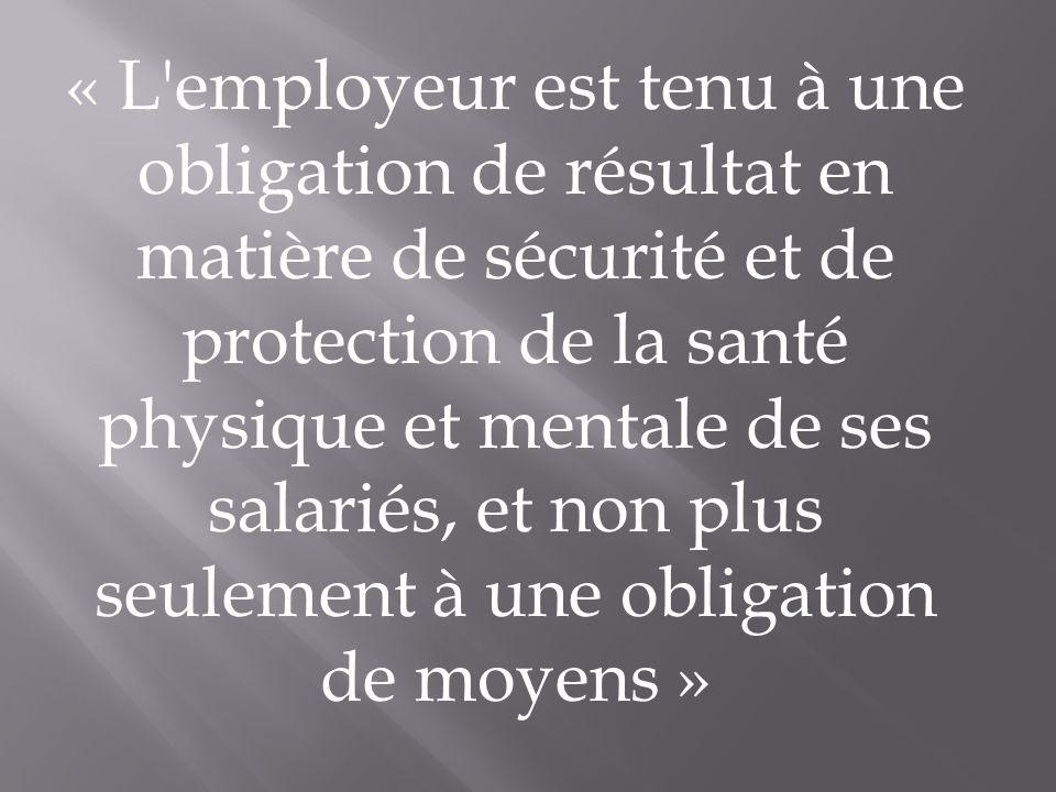« L'employeur est tenu à une obligation de résultat en matière de sécurité et de protection de la santé physique et mentale de ses salariés, et non pl