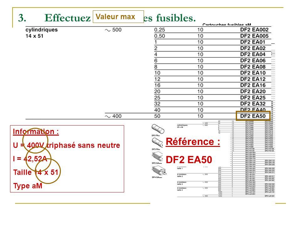 3.Effectuez le choix des fusibles. Information : U = 400V triphasé sans neutre I = 42,52A Taille 14 x 51 Type aM Référence : DF2 EA50 Valeur max