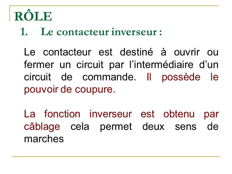 RÔLE 1.Le contacteur inverseur : Le contacteur est destiné à ouvrir ou fermer un circuit par lintermédiaire dun circuit de commande. Il possède le pou