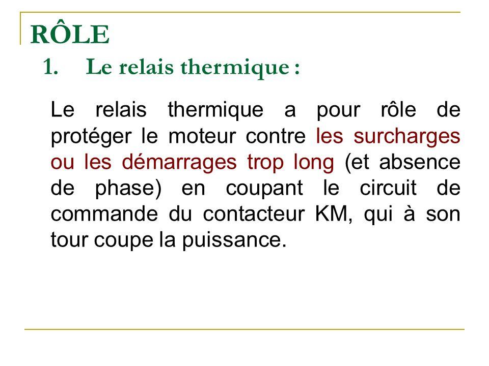 RÔLE 1.Le relais thermique : Le relais thermique a pour rôle de protéger le moteur contre les surcharges ou les démarrages trop long (et absence de phase) en coupant le circuit de commande du contacteur KM, qui à son tour coupe la puissance.