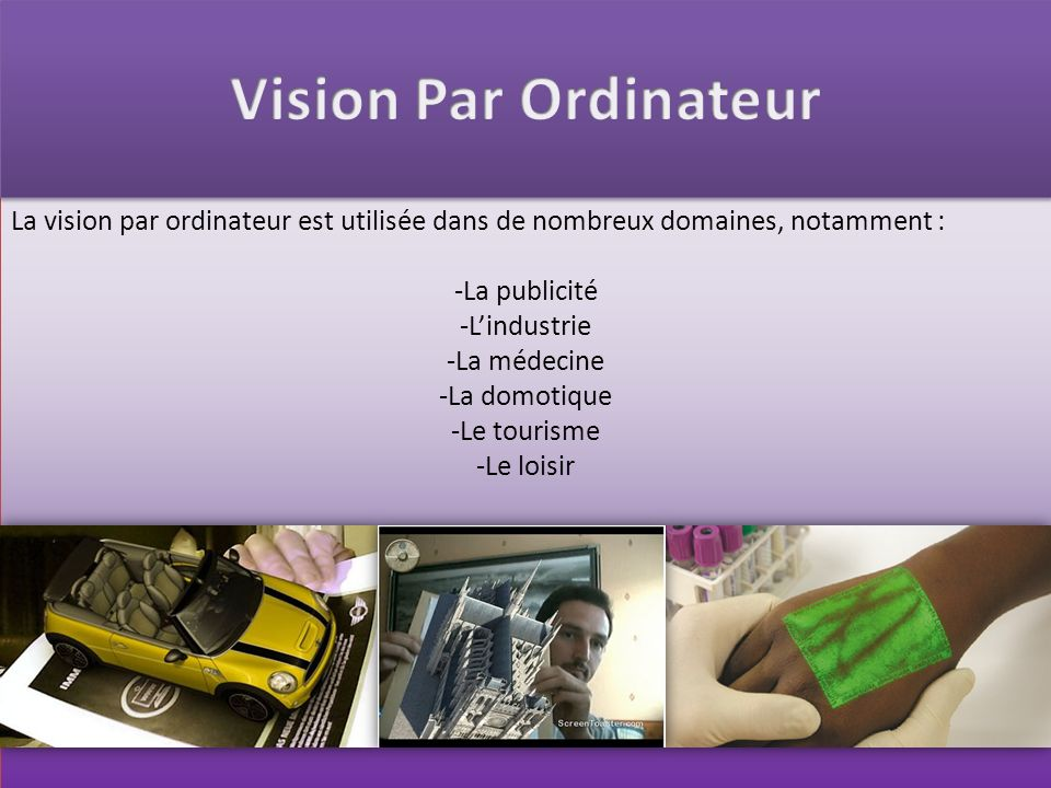 La vision par ordinateur est utilisée dans de nombreux domaines, notamment : -La publicité -Lindustrie -La médecine -La domotique -Le tourisme -Le loi
