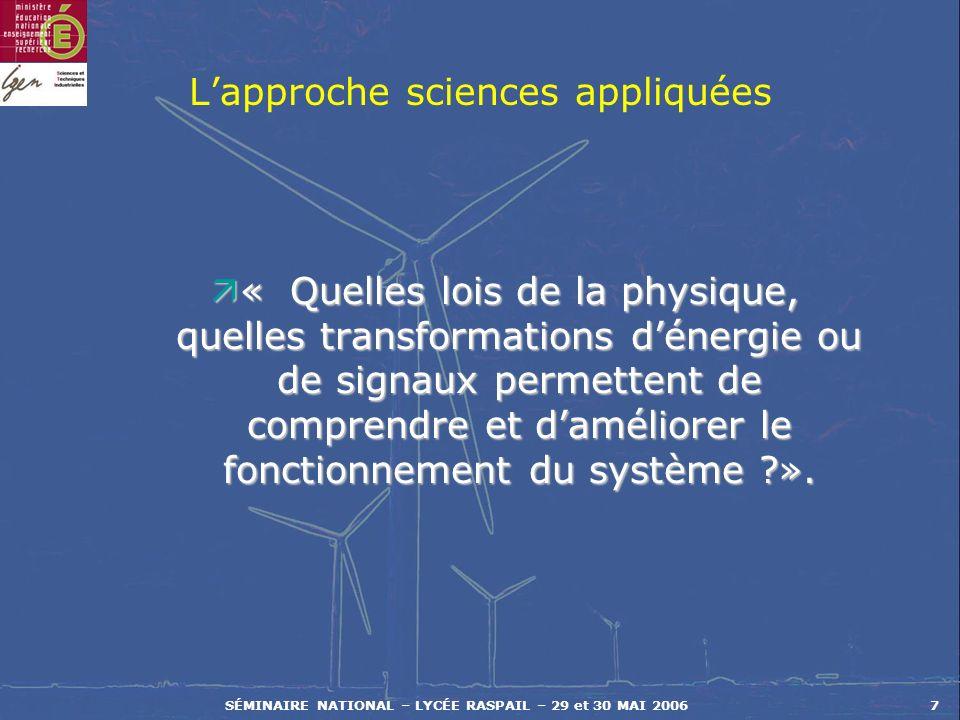 SÉMINAIRE NATIONAL – LYCÉE RASPAIL – 29 et 30 MAI 20067 Lapproche sciences appliquées ä« Quelles lois de la physique, quelles transformations dénergie ou de signaux permettent de comprendre et daméliorer le fonctionnement du système ?».