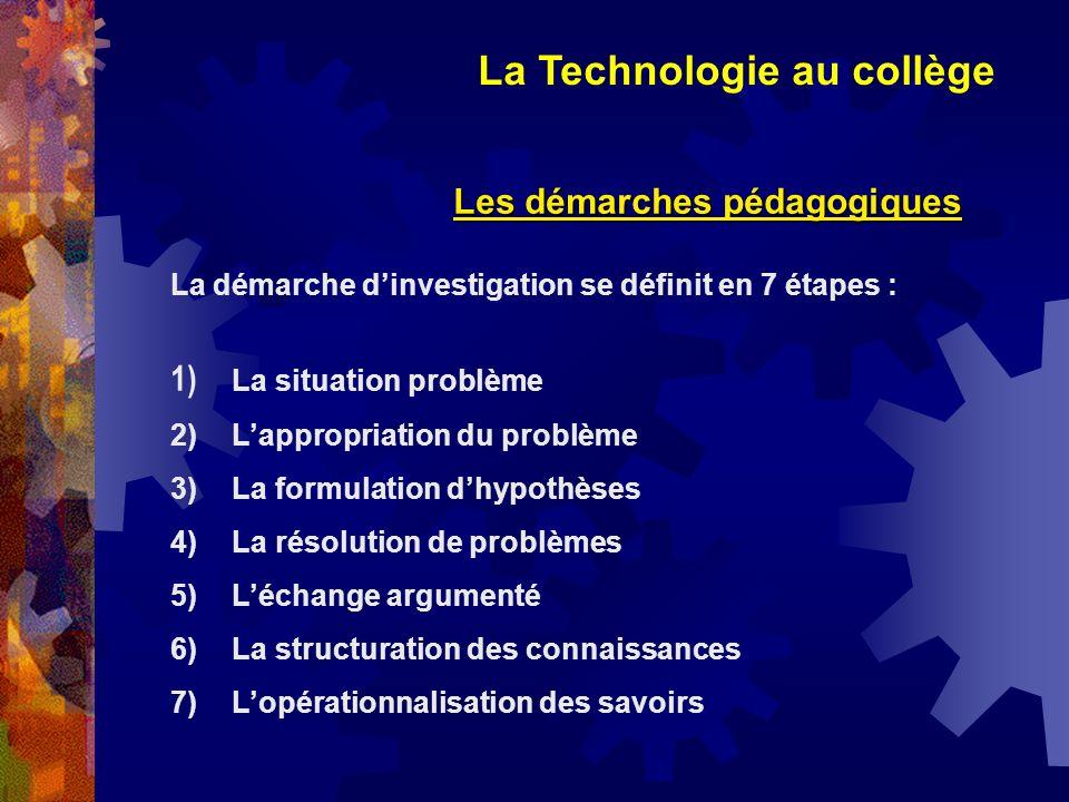 La Technologie au collège Les démarches pédagogiques La démarche dinvestigation se définit en 7 étapes : 1) La situation problème 2) Lappropriation du