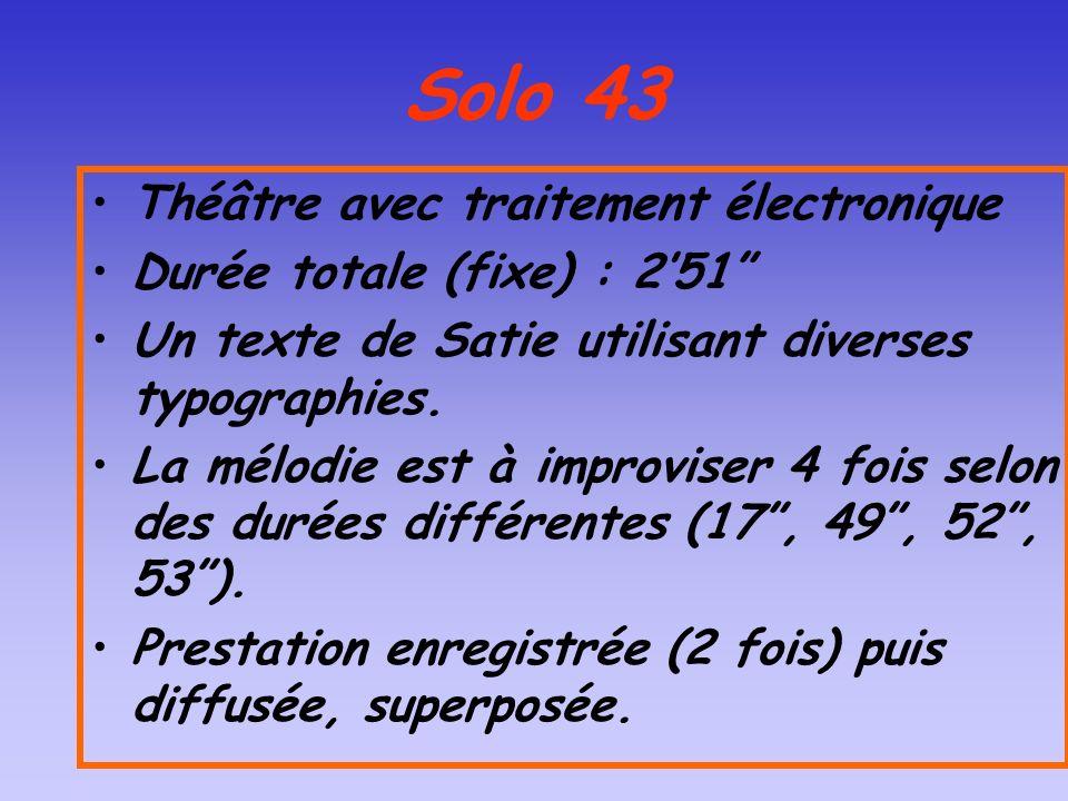 Solo 43 Théâtre avec traitement électronique Durée totale (fixe) : 251 Un texte de Satie utilisant diverses typographies. La mélodie est à improviser