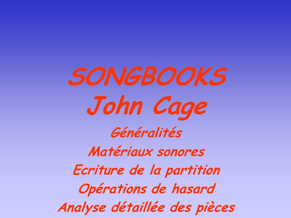 SONGBOOKS John Cage Généralités Matériaux sonores Ecriture de la partition Opérations de hasard Analyse détaillée des pièces