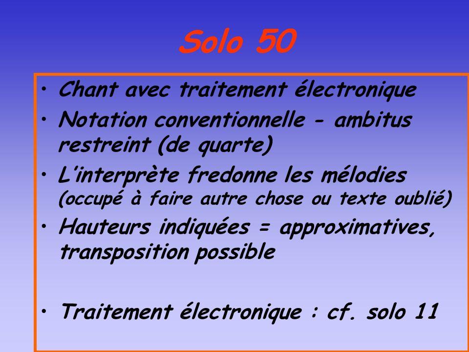 Solo 50 Chant avec traitement électronique Notation conventionnelle - ambitus restreint (de quarte) Linterprète fredonne les mélodies (occupé à faire