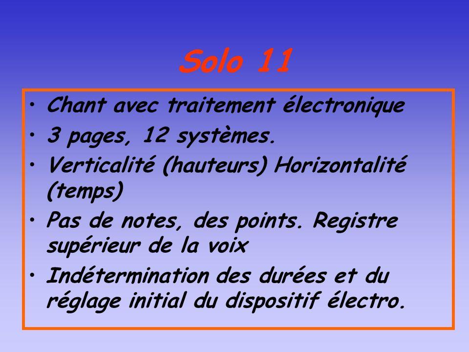 Solo 11 Chant avec traitement électronique 3 pages, 12 systèmes. Verticalité (hauteurs) Horizontalité (temps) Pas de notes, des points. Registre supér