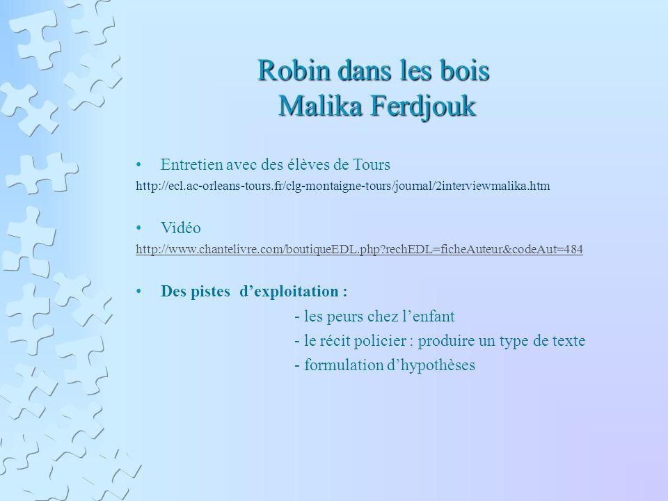 Robin dans les bois Malika Ferdjouk Entretien avec des élèves de Tours http://ecl.ac-orleans-tours.fr/clg-montaigne-tours/journal/2interviewmalika.htm Vidéo http://www.chantelivre.com/boutiqueEDL.php rechEDL=ficheAuteur&codeAut=484 Des pistes dexploitation : - les peurs chez lenfant - le récit policier : produire un type de texte - formulation dhypothèses