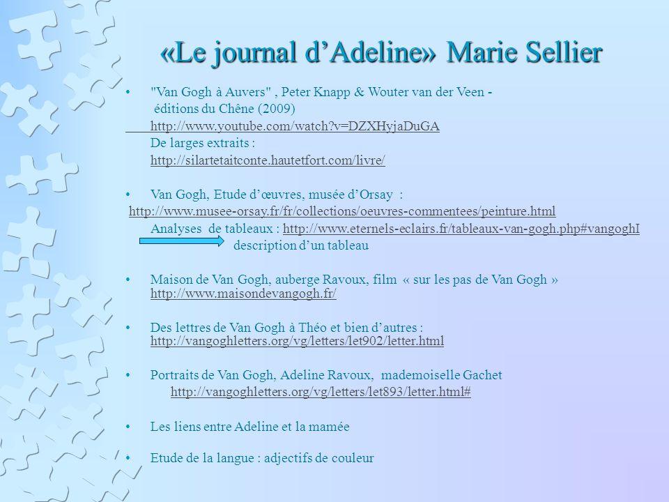«Le journal dAdeline» Marie Sellier «Le journal dAdeline» Marie Sellier Van Gogh à Auvers , Peter Knapp & Wouter van der Veen - éditions du Chêne (2009) http://www.youtube.com/watch v=DZXHyjaDuGA De larges extraits : http://silartetaitconte.hautetfort.com/livre/ Van Gogh, Etude dœuvres, musée dOrsay : http://www.musee-orsay.fr/fr/collections/oeuvres-commentees/peinture.html Analyses de tableaux : http://www.eternels-eclairs.fr/tableaux-van-gogh.php#vangoghIhttp://www.eternels-eclairs.fr/tableaux-van-gogh.php#vangoghI description dun tableau Maison de Van Gogh, auberge Ravoux, film « sur les pas de Van Gogh » http://www.maisondevangogh.fr/ http://www.maisondevangogh.fr/ Des lettres de Van Gogh à Théo et bien dautres : http://vangoghletters.org/vg/letters/let902/letter.html http://vangoghletters.org/vg/letters/let902/letter.html Portraits de Van Gogh, Adeline Ravoux, mademoiselle Gachet http://vangoghletters.org/vg/letters/let893/letter.html# Les liens entre Adeline et la mamée Etude de la langue : adjectifs de couleur