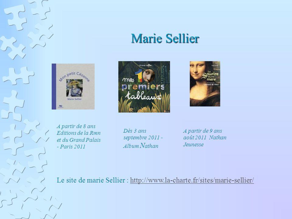 Marie Sellier A partir de 8 ans Editions de la Rmn et du Grand Palais - Paris 2011 Dès 3 ans septembre 2011 - Album N athan A partir de 9 ans août 2011 Nathan Jeunesse Le site de marie Sellier : http://www.la-charte.fr/sites/marie-sellier/http://www.la-charte.fr/sites/marie-sellier/