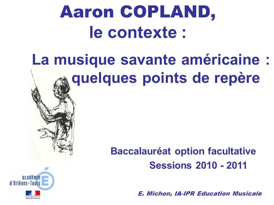 La musique savante américaine : quelques points de repère Aaron COPLAND, le contexte : Baccalauréat option facultative Sessions 2010 - 2011 E. Michon,