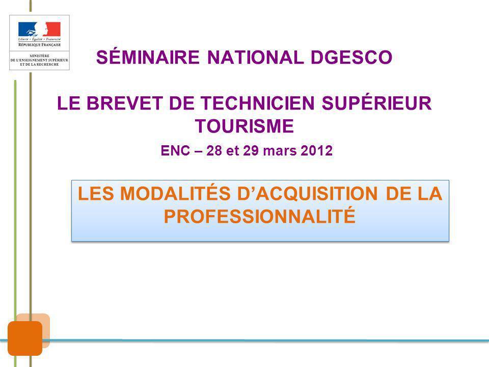 SÉMINAIRE NATIONAL DGESCO LE BREVET DE TECHNICIEN SUPÉRIEUR TOURISME ENC – 28 et 29 mars 2012 LES MODALITÉS DACQUISITION DE LA PROFESSIONNALITÉ