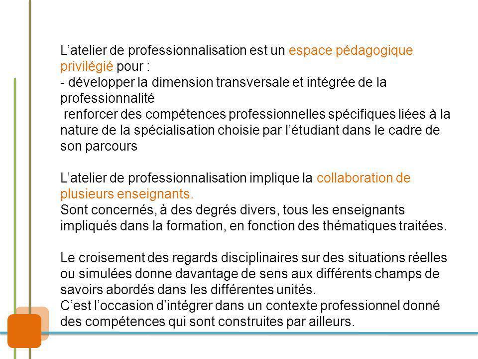 Latelier de professionnalisation est un espace pédagogique privilégié pour : - développer la dimension transversale et intégrée de la professionnalité renforcer des compétences professionnelles spécifiques liées à la nature de la spécialisation choisie par létudiant dans le cadre de son parcours Latelier de professionnalisation implique la collaboration de plusieurs enseignants.