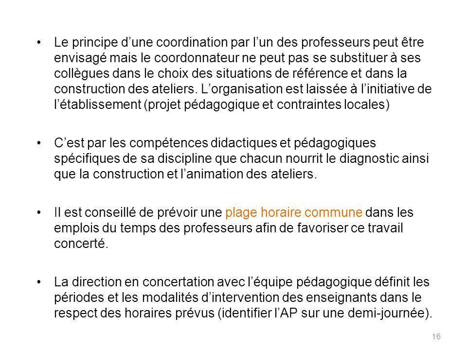 16 Le principe dune coordination par lun des professeurs peut être envisagé mais le coordonnateur ne peut pas se substituer à ses collègues dans le choix des situations de référence et dans la construction des ateliers.