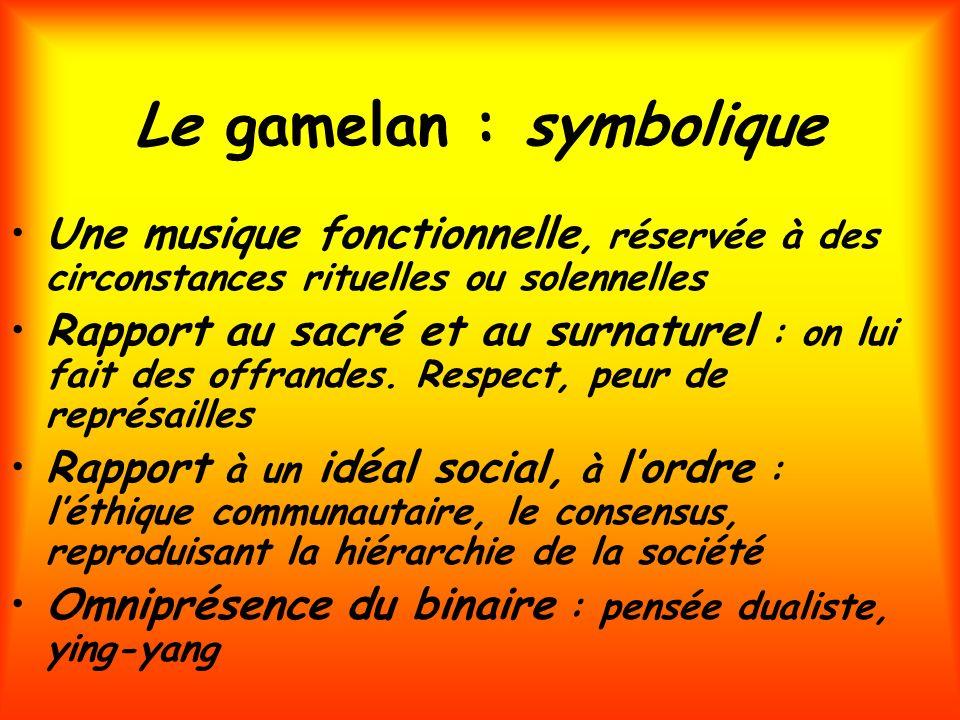 Le gamelan : symbolique Une musique fonctionnelle, réservée à des circonstances rituelles ou solennelles Rapport au sacré et au surnaturel : on lui fa