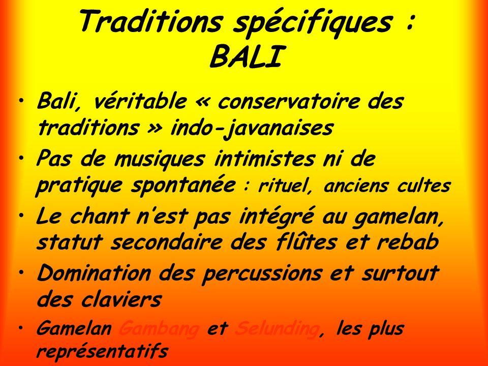 Traditions spécifiques : BALI Bali, véritable « conservatoire des traditions » indo-javanaises Pas de musiques intimistes ni de pratique spontanée : r