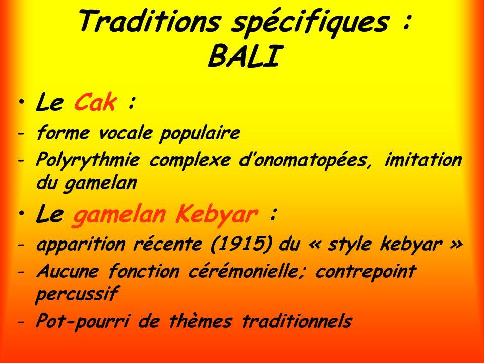 Traditions spécifiques : BALI Le Cak : -forme vocale populaire -Polyrythmie complexe donomatopées, imitation du gamelan Le gamelan Kebyar : -apparitio