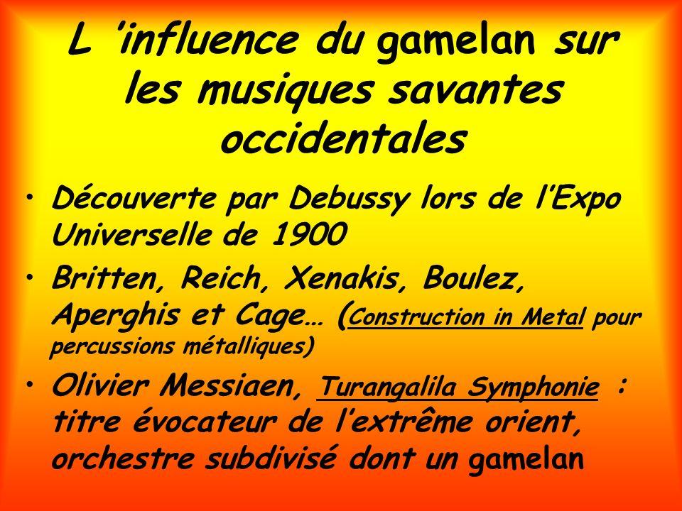 L influence du gamelan sur les musiques savantes occidentales Découverte par Debussy lors de lExpo Universelle de 1900 Britten, Reich, Xenakis, Boulez