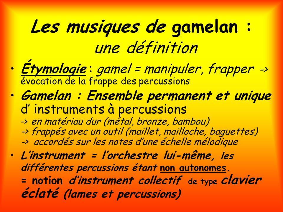 Les musiques de gamelan : une définition Étymologie : gamel = manipuler, frapper -> évocation de la frappe des percussions Gamelan : Ensemble permanen