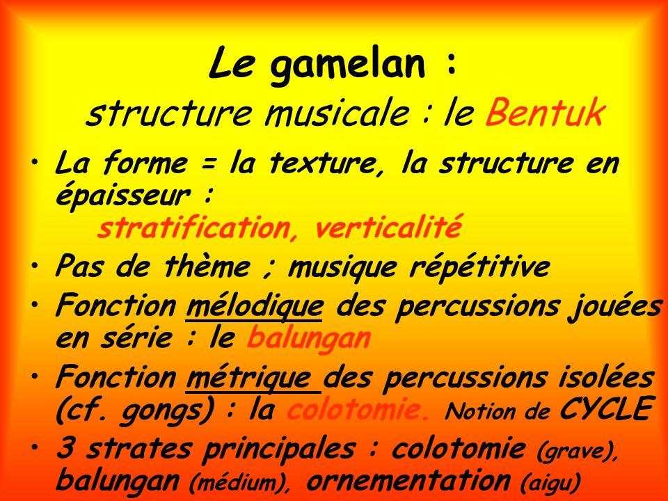 Le gamelan : structure musicale : le Bentuk La forme = la texture, la structure en épaisseur : stratification, verticalité Pas de thème ; musique répé