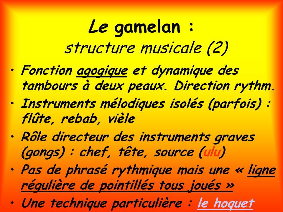 Le gamelan : structure musicale (2) Fonction agogique et dynamique des tambours à deux peaux. Direction rythm. Instruments mélodiques isolés (parfois)