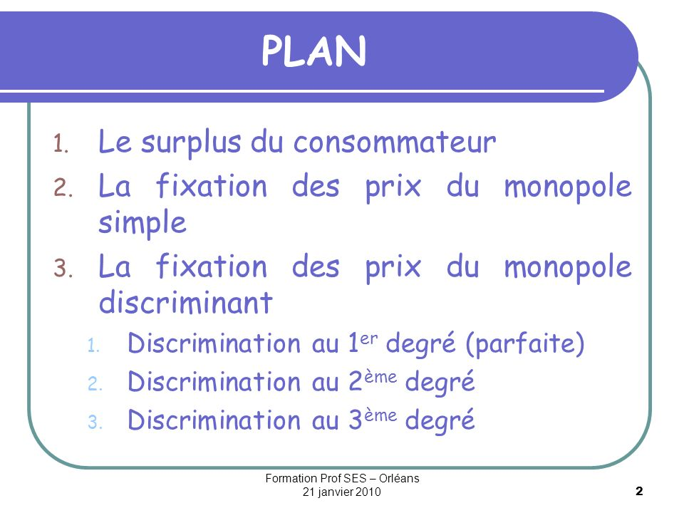 2 PLAN 1. Le surplus du consommateur 2. La fixation des prix du monopole simple 3. La fixation des prix du monopole discriminant 1. Discrimination au