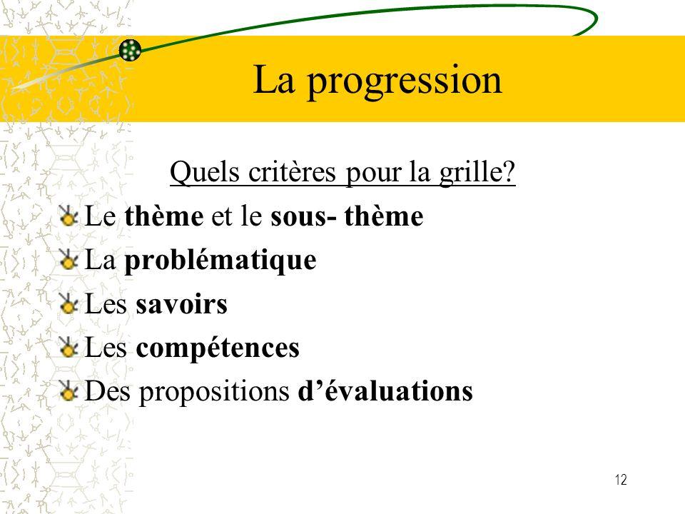12 La progression Quels critères pour la grille? Le thème et le sous- thème La problématique Les savoirs Les compétences Des propositions dévaluations