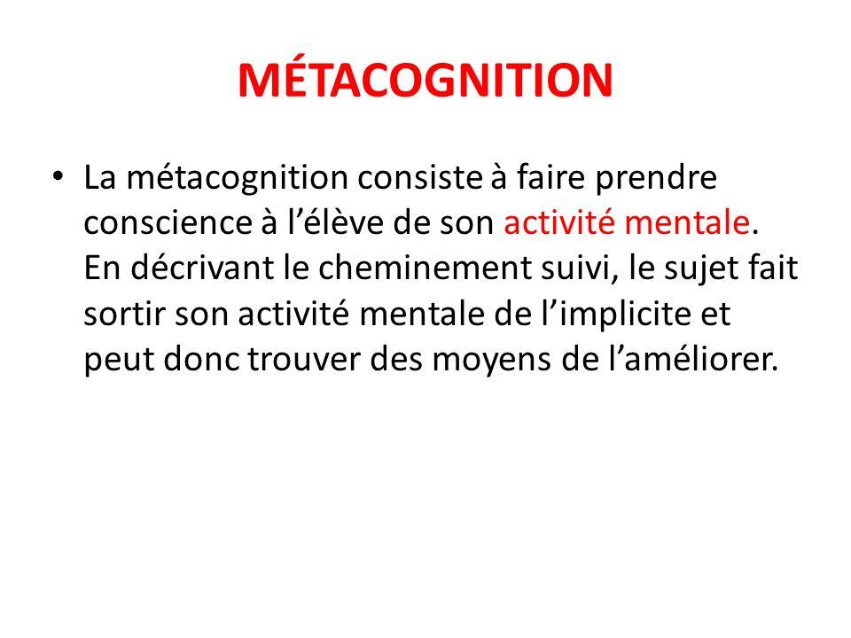 MÉTACOGNITION La métacognition consiste à faire prendre conscience à lélève de son activité mentale. En décrivant le cheminement suivi, le sujet fait