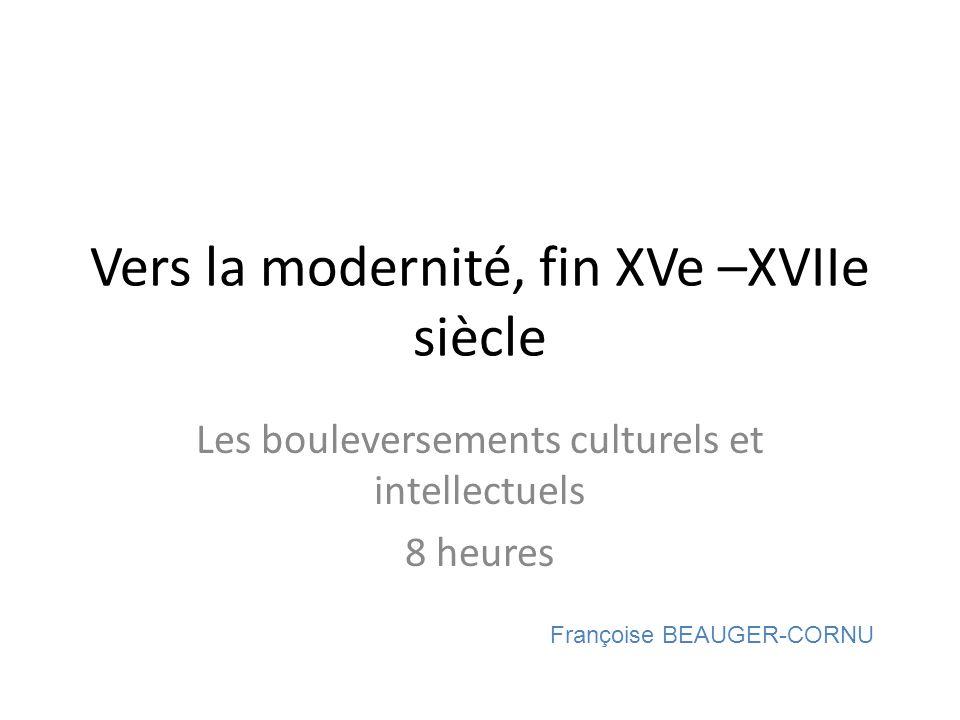 Vers la modernité, fin XVe –XVIIe siècle Les bouleversements culturels et intellectuels 8 heures Françoise BEAUGER-CORNU