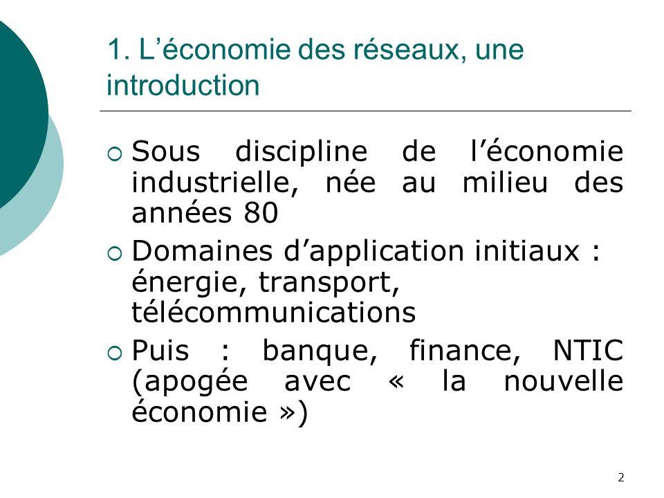 2 1. Léconomie des réseaux, une introduction Sous discipline de léconomie industrielle, née au milieu des années 80 Domaines dapplication initiaux : é