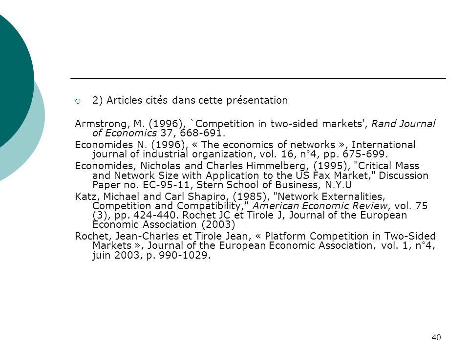 40 2) Articles cités dans cette présentation Armstrong, M. (1996), `Competition in two-sided markets', Rand Journal of Economics 37, 668-691. Economid