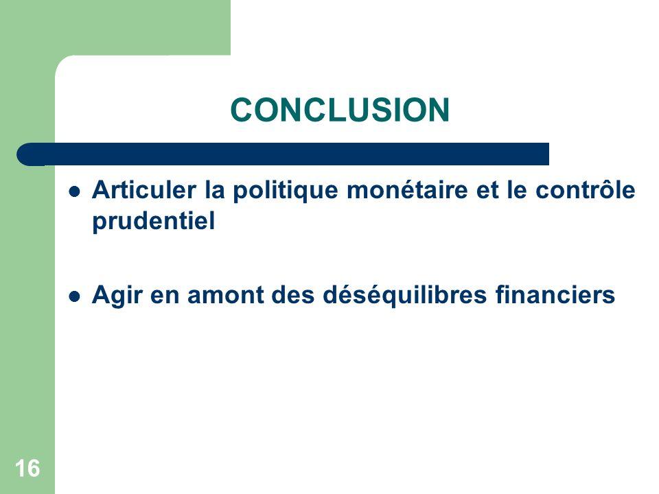 16 CONCLUSION Articuler la politique monétaire et le contrôle prudentiel Agir en amont des déséquilibres financiers