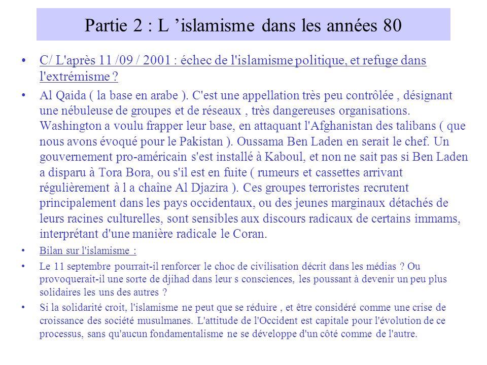 Partie 2 : L islamisme dans les années 80 C/ L'après 11 /09 / 2001 : échec de l'islamisme politique, et refuge dans l'extrémisme ? Al Qaida ( la base