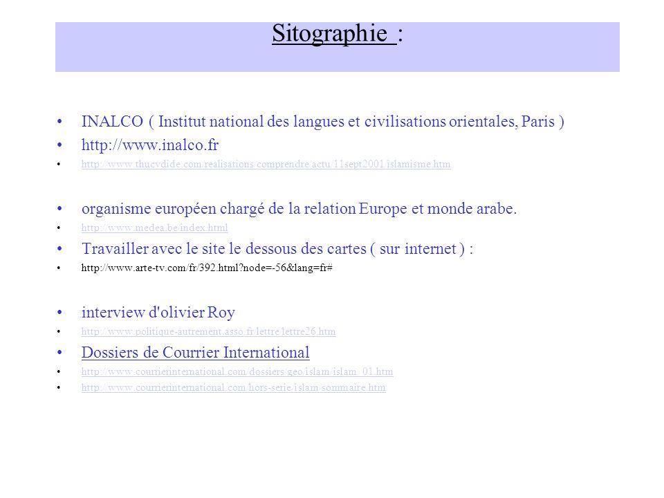 Sitographie : INALCO ( Institut national des langues et civilisations orientales, Paris ) http://www.inalco.fr http://www.thucydide.com/realisations/comprendre/actu/11sept2001/islamisme.htm organisme européen chargé de la relation Europe et monde arabe.