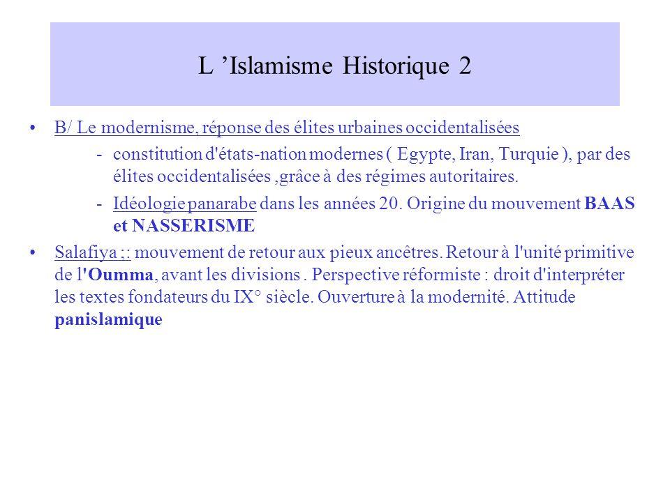 L Islamisme Historique 2 B/ Le modernisme, réponse des élites urbaines occidentalisées -constitution d états-nation modernes ( Egypte, Iran, Turquie ), par des élites occidentalisées,grâce à des régimes autoritaires.
