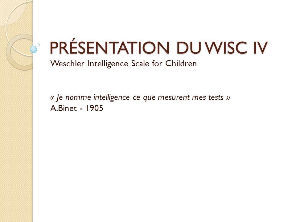 PRÉSENTATION DU WISC IV Weschler Intelligence Scale for Children « Je nomme intelligence ce que mesurent mes tests » A.Binet - 1905