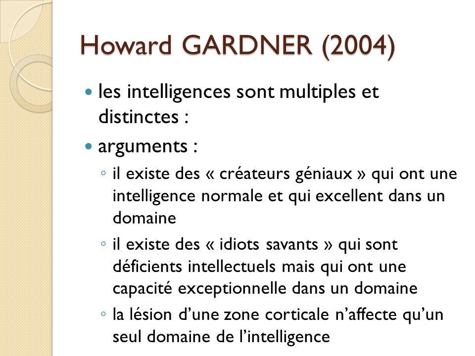 Howard GARDNER (2004) les intelligences sont multiples et distinctes : arguments : il existe des « créateurs géniaux » qui ont une intelligence normal