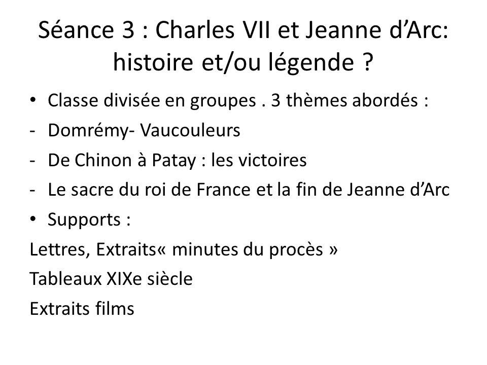 Séance 3 : Charles VII et Jeanne dArc: histoire et/ou légende ? Classe divisée en groupes. 3 thèmes abordés : -Domrémy- Vaucouleurs -De Chinon à Patay