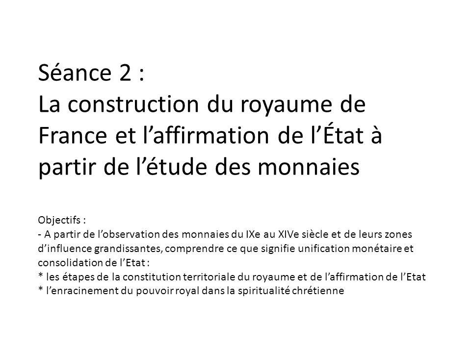 Séance 2 : La construction du royaume de France et laffirmation de lÉtat à partir de létude des monnaies Objectifs : - A partir de lobservation des mo