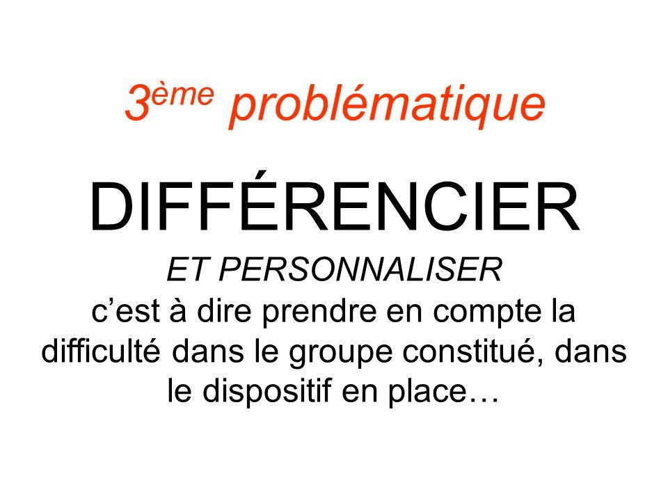 3 ème problématique DIFFÉRENCIER ET PERSONNALISER cest à dire prendre en compte la difficulté dans le groupe constitué, dans le dispositif en place…