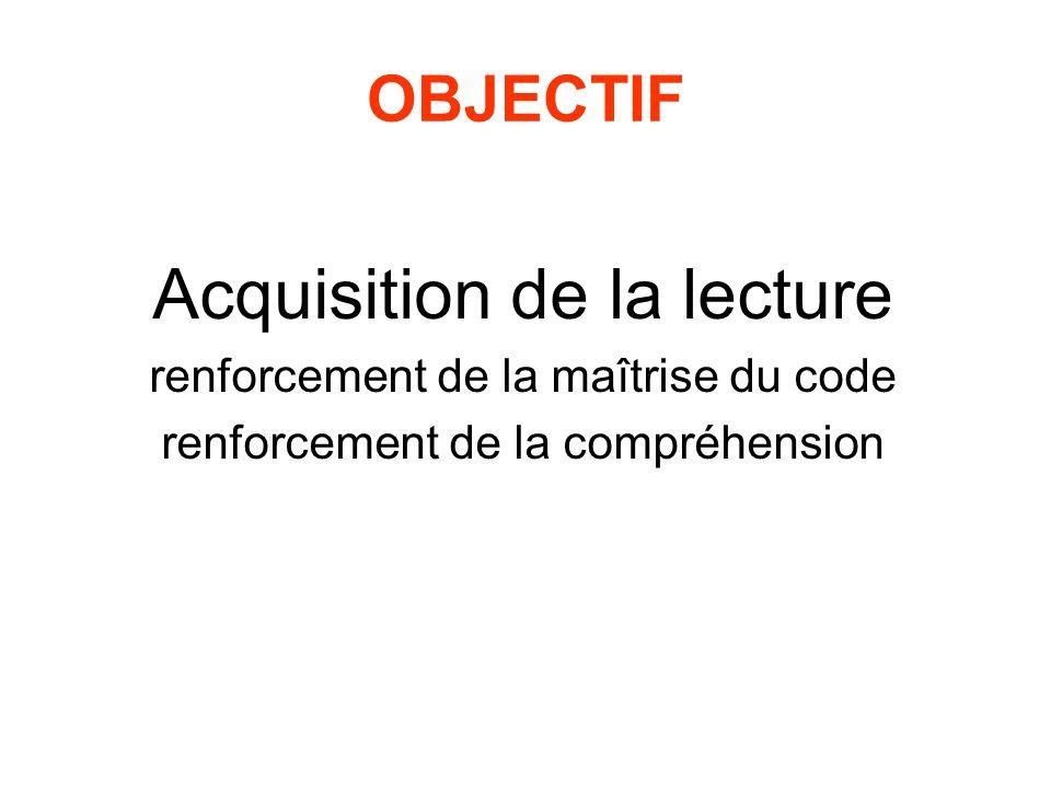 OBJECTIF Acquisition de la lecture renforcement de la maîtrise du code renforcement de la compréhension
