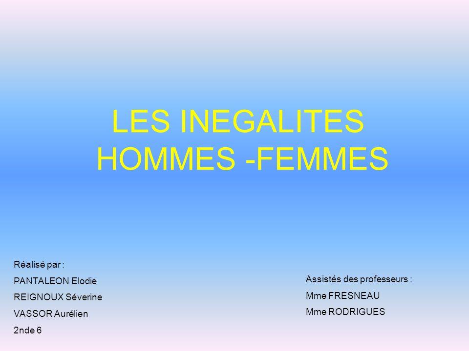 LES INEGALITES HOMMES -FEMMES Assistés des professeurs : Mme FRESNEAU Mme RODRIGUES Réalisé par : PANTALEON Elodie REIGNOUX Séverine VASSOR Aurélien 2