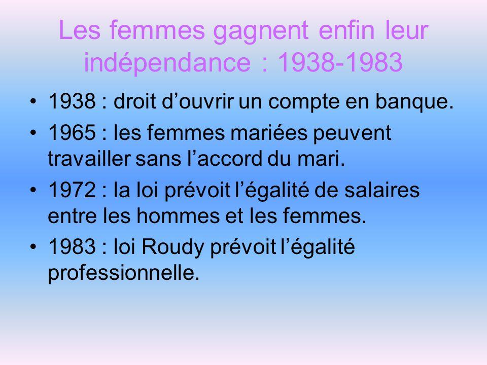 Les femmes gagnent enfin leur indépendance : 1938-1983 1938 : droit douvrir un compte en banque. 1965 : les femmes mariées peuvent travailler sans lac