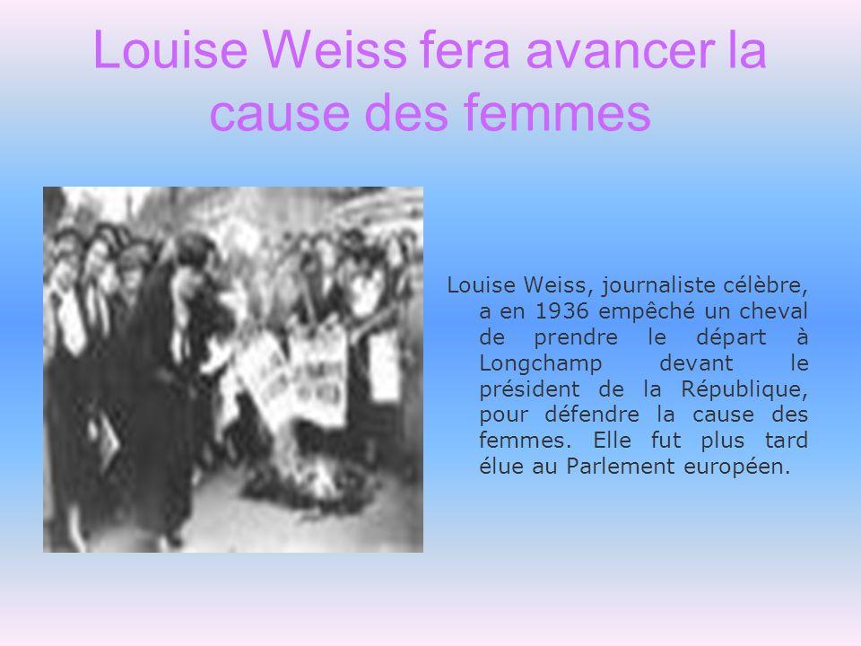 Louise Weiss fera avancer la cause des femmes Louise Weiss, journaliste célèbre, a en 1936 empêché un cheval de prendre le départ à Longchamp devant l