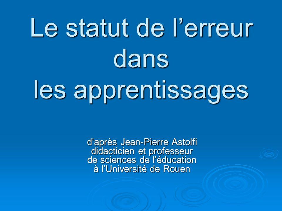 Le statut de lerreur dans les apprentissages daprès Jean-Pierre Astolfi didacticien et professeur de sciences de léducation à lUniversité de Rouen
