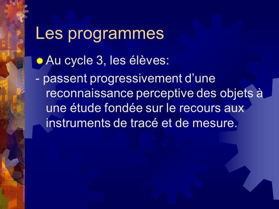 Les programmes Au cycle 3, les élèves: - passent progressivement dune reconnaissance perceptive des objets à une étude fondée sur le recours aux instr